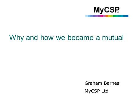 Why and how we became a mutual Graham Barnes MyCSP Ltd.