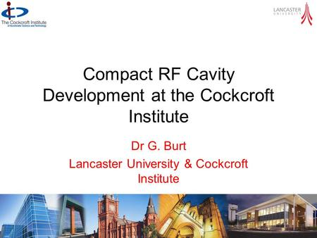 Compact RF Cavity Development at the Cockcroft Institute Dr G. Burt Lancaster University & Cockcroft Institute CI SAC meeting 29 - 31 October 2012.