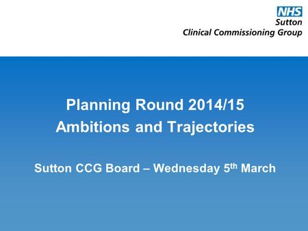 Planning Round 2014/15 Ambitions and Trajectories Sutton CCG Board – Wednesday 5 th March.