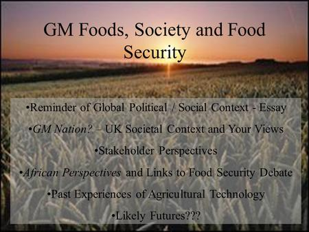GM Foods, Society and Food Security Reminder of Global Political / Social Context - Essay GM Nation? – UK Societal Context and Your Views Stakeholder Perspectives.