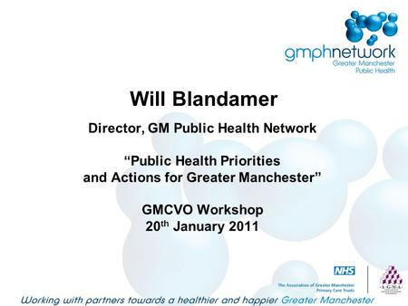 "Will Blandamer Director, GM Public Health Network ""Public Health Priorities and Actions for Greater Manchester"" GMCVO Workshop 20 th January 2011."