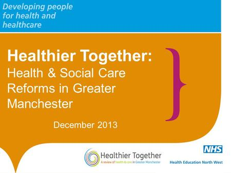 Healthier Together: Health & Social Care Reforms in Greater Manchester December 2013.