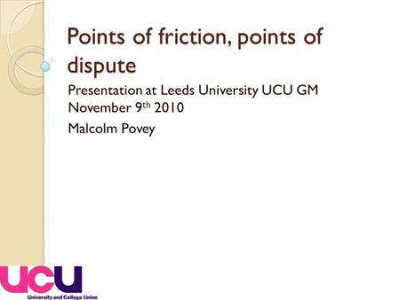 Points of friction, points of dispute Presentation at Leeds University UCU GM November 9 th 2010 Malcolm Povey.