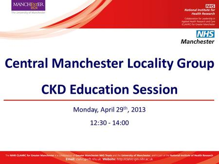 Central Manchester Locality Group CKD Education Session Monday, April 29 th, 2013 12:30 - 14:00.