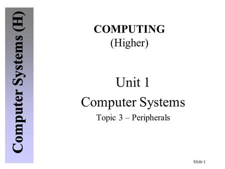 Slide 1 COMPUTING (Higher) Unit 1 Computer Systems Topic 3 – Peripherals.