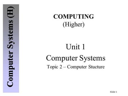Slide 1 COMPUTING (Higher) Unit 1 Computer Systems Topic 2 – Computer Stucture.