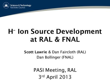 H – Ion Source Development at RAL & FNAL PASI Meeting, RAL 3 rd April 2013 Scott Lawrie & Dan Faircloth (RAL) Dan Bollinger (FNAL)