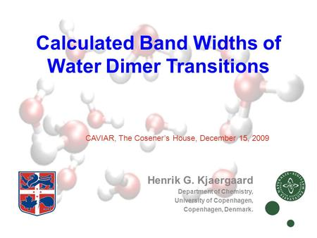 Calculated Band Widths of Water Dimer Transitions Henrik G. Kjaergaard Department of Chemistry, University of Copenhagen, Copenhagen, Denmark. CAVIAR,