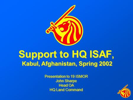 Support to HQ ISAF, Kabul, Afghanistan, Spring 2002 Presentation to 19 ISMOR John Sharpe Head OA HQ Land Command Support to HQ ISAF, Kabul, Afghanistan,