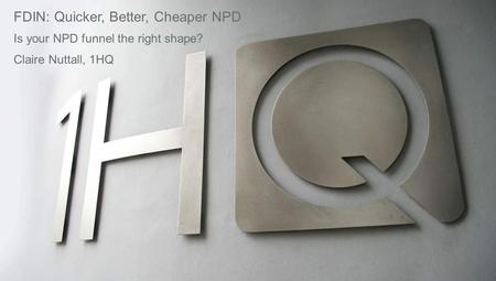 FDIN: Quicker, Better, Cheaper NPD Is your NPD funnel the right shape? Claire Nuttall, 1HQ.