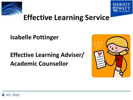 Effective Learning Service Isabelle Pottinger Effective Learning Adviser/ Academic Counsellor  451 3062.