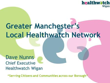 "Dave Nunns Chief Executive Healthwatch Wigan ""Serving Citizens and Communities across our Borough"" Greater Manchester's Local Healthwatch Network."