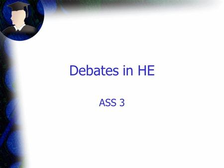 "Debates in HE ASS 3. Aims To describe development of HE post- war To analyse the ""widening participation"" debate."