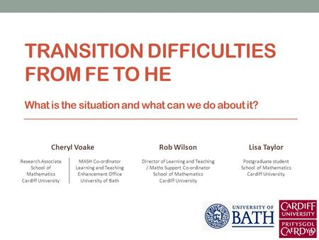 TRANSITION DIFFICULTIES FROM FE TO HE What is the situation and what can we do about it? Cheryl VoakeRob WilsonLisa Taylor Research Associate School of.