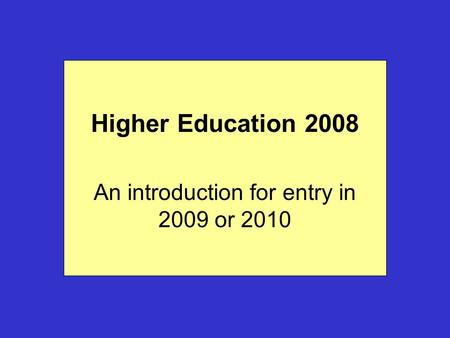 Higher Education 2008 An introduction for entry in 2009 or 2010.