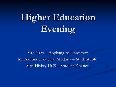 Higher Education Evening Mrs Gray – Applying to University Mr Alexander & Sejal Modasia – Student Life Sian Hiskey UCS – Student Finance.