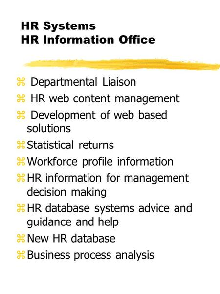 HR Systems HR Information Office z Departmental Liaison z HR web content management z Development of web based solutions zStatistical returns zWorkforce.