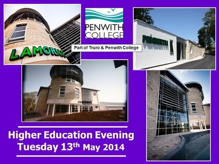 Higher Education Evening Tuesday 13 th May 2014 Part of Truro & Penwith College.