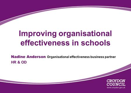 Improving organisational effectiveness in schools Nadine Anderson Organisational effectiveness business partner HR & OD.