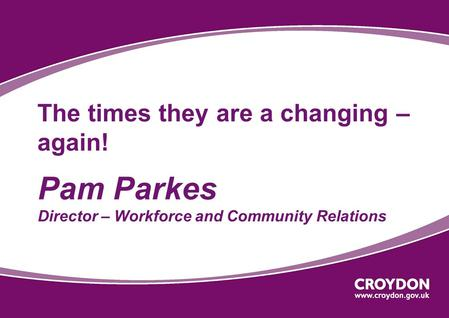 The times they are a changing – again! Pam Parkes Director – Workforce and Community Relations.