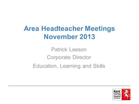 Area Headteacher Meetings November 2013 Patrick Leeson Corporate Director Education, Learning and Skills.