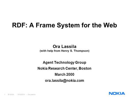 1 © NOKIA 10/12/2014 - Ora Lassila RDF: A Frame System for the Web Ora Lassila (with help from Henry S. Thompson) Agent Technology Group Nokia Research.