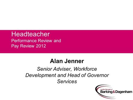Headteacher Performance Review and Pay Review 2012 Alan Jenner Senior Adviser, Workforce Development and Head of Governor Services.