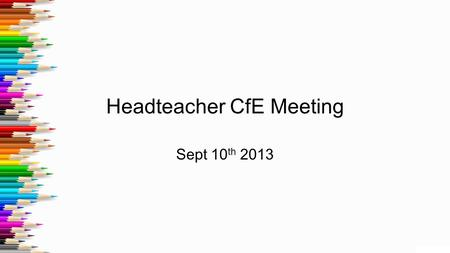 Headteacher CfE Meeting Sept 10 th 2013. 1.1 meetings Introduction and outline of meeting Give overview of attainment.(10 mins) Including... How Standardised.