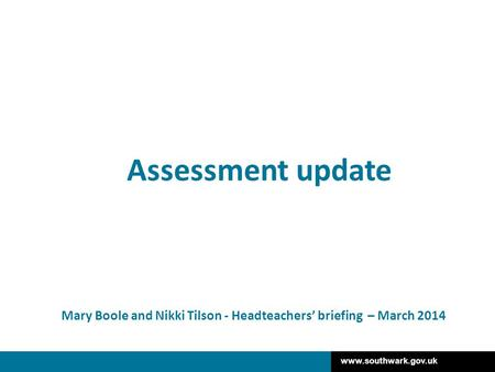 Www.southwark.gov.uk Mary Boole and Nikki Tilson - Headteachers' briefing – March 2014 Assessment update.