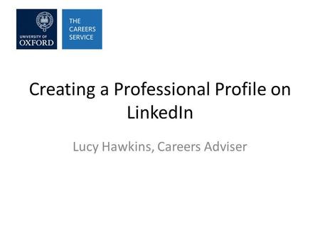 Creating a Professional Profile on LinkedIn Lucy Hawkins, Careers Adviser.