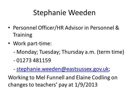 Stephanie Weeden Personnel Officer/HR Advisor in Personnel & Training Work part-time: - Monday; Tuesday; Thursday a.m. (term time) - 01273 481159 -
