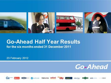 Go-Ahead Half Year Results for the six months ended 31 December 2011 23 February 2012.