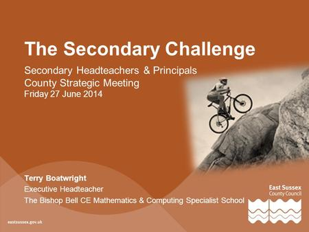 The Secondary Challenge Secondary Headteachers & Principals County Strategic Meeting Friday 27 June 2014 Terry Boatwright Executive Headteacher The Bishop.