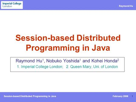 Session-based Distributed Programming in Java Raymond Hu 1 Session-based Distributed Programming in Java Raymond Hu 1, Nobuko Yoshida 1 and Kohei Honda.
