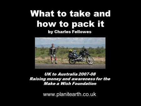 What to take and how to pack it by Charles Fellowes UK to Australia 2007-08 Raising money and awareness for the Make a Wish Foundation www.planitearth.co.uk.