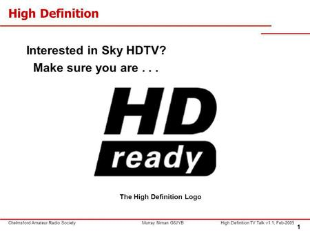 1 Chelmsford Amateur Radio SocietyMurray Niman G6JYBHigh Definition TV Talk v1.1, Feb-2005 High Definition Interested in Sky HDTV? Make sure you are...