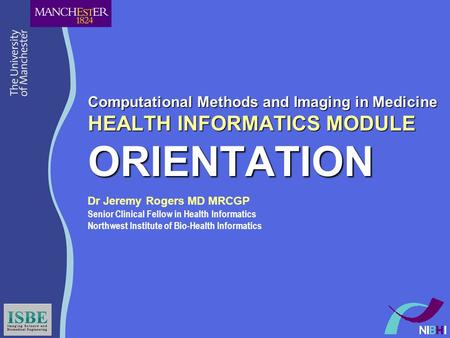 Computational Methods and Imaging in Medicine HEALTH INFORMATICS MODULE ORIENTATION Dr Jeremy Rogers MD MRCGP Senior Clinical Fellow in Health Informatics.