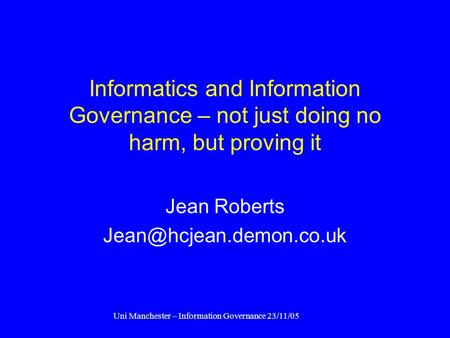 Uni Manchester – Information Governance 23/11/05 Informatics and Information Governance – not just doing no harm, but proving it Jean Roberts