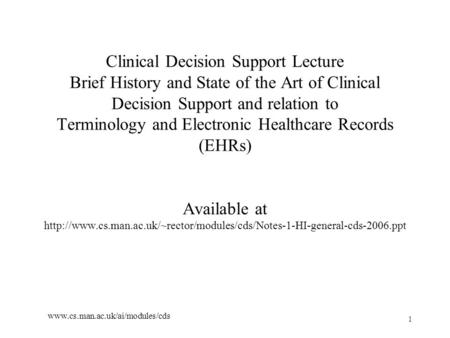 1 www.cs.man.ac.uk/ai/modules/cds Clinical Decision Support Lecture Brief History and State of the Art of Clinical Decision Support and relation to Terminology.