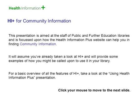 HI+ for Community Information This presentation is aimed at the staff of Public and Further Education libraries and is focussed upon how the Health Information.