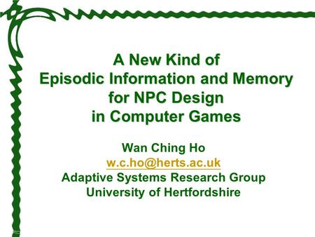 A New Kind of Episodic Information and Memory for NPC Design in Computer Games Wan Ching Ho Adaptive Systems Research Group University.