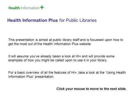 Health Information Plus for Public Libraries This presentation is aimed at public library staff and is focussed upon how to get the most out of the Health.