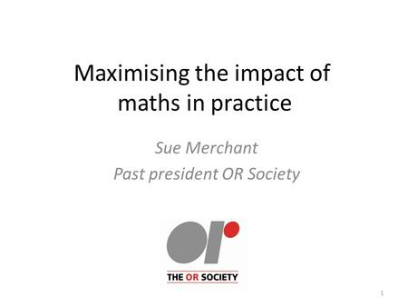 Maximising the impact of maths in practice Sue Merchant Past president OR Society 1.
