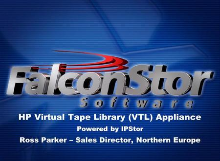 HP Virtual Tape Library (VTL) Appliance Powered by IPStor Ross Parker – Sales Director, Northern Europe.