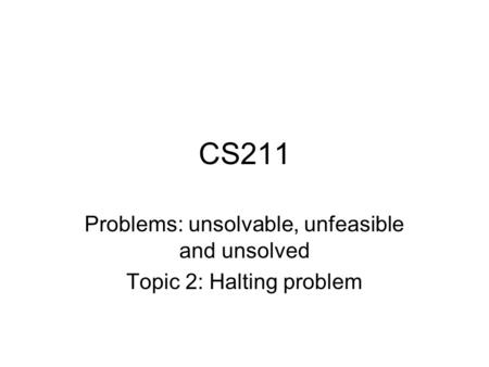 CS211 Problems: unsolvable, unfeasible and unsolved Topic 2: Halting problem.