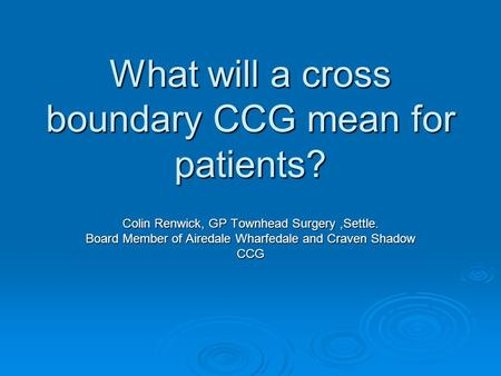 What will a cross boundary CCG mean for patients? Colin Renwick, GP Townhead Surgery,Settle. Board Member of Airedale Wharfedale and Craven Shadow CCG.