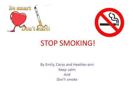STOP SMOKING! By Emily, Cerys and Heather-ann Keep calm And Don't smoke.