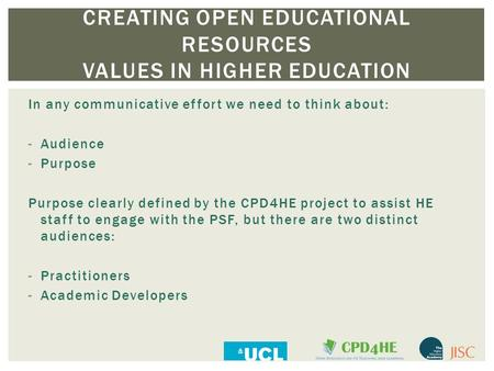 CREATING OPEN EDUCATIONAL RESOURCES VALUES IN HIGHER EDUCATION In any communicative effort we need to think about: -Audience -Purpose Purpose clearly defined.