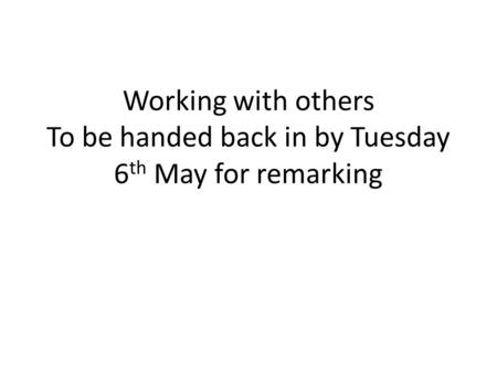 Working with others To be handed back in by Tuesday 6 th May for remarking.