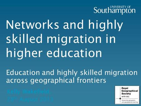 Networks and highly skilled migration in higher education Education and highly skilled migration across geographical frontiers Kelly Wakefield, 28 th August.